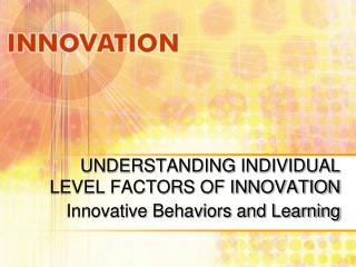 UNDERSTANDING INDIVIDUAL LEVEL FACTORS OF INNOVATION