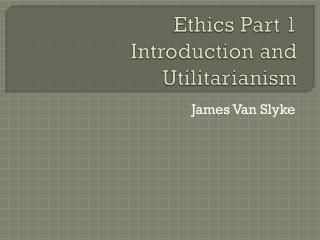 Ethics Part 1 Introduction and Utilitarianism