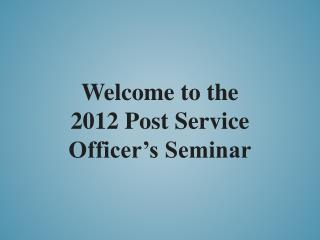 Welcome to the 2012 Post Service Officer's Seminar