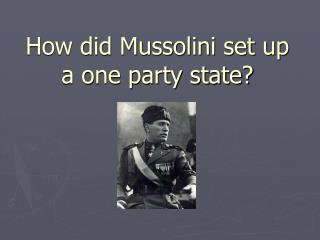 How did Mussolini set up a one party state?