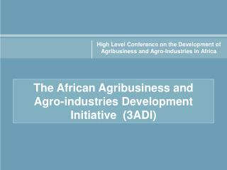 The African Agribusiness and  Agro-industries Development Initiative  (3ADI)