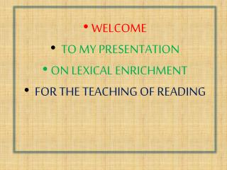 WELCOME TO MY PRESENTATION ON LEXICAL ENRICHMENT FOR THE TEACHING OF READING
