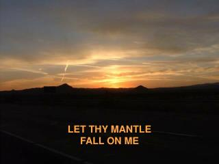 LET THY MANTLE FALL ON ME