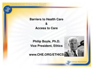 Barriers to Health Care & Access to Care Philip Boyle, Ph.D. Vice President, Ethics