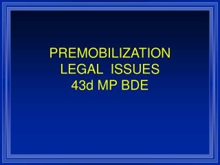 PREMOBILIZATION  LEGAL  ISSUES 43d MP BDE
