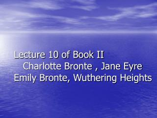 Lecture 10 of Book II    Charlotte Bronte , Jane Eyre  Emily Bronte, Wuthering Heights