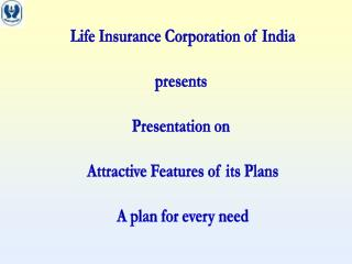 Life Insurance Corporation of India presents  Presentation on  Attractive Features of its Plans A plan for every need