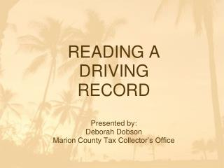 READING A DRIVING RECORD Presented by: Deborah Dobson Marion County Tax Collector's Office