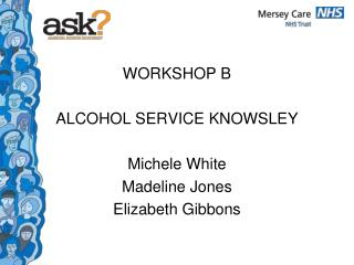 WORKSHOP B ALCOHOL SERVICE KNOWSLEY Michele White  Madeline Jones Elizabeth Gibbons
