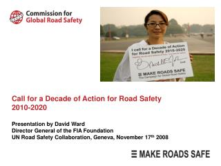 Call for a Decade of Action for Road Safety 2010-2020  Presentation by David Ward