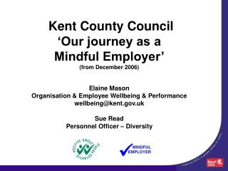 Kent County Council  Our journey as a  Mindful Employer  from December 2006   Elaine Mason Organisation  Employee Wellbe