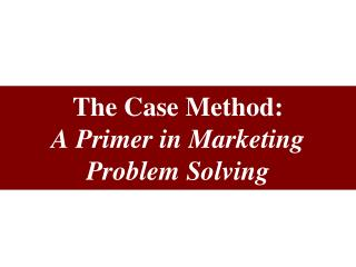 The Case Method: A Primer in Marketing Problem Solving