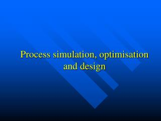 Process simulation, optimisation and design