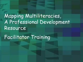 Mapping Multiliteracies,           A Professional Development Resource  Facilitator Training
