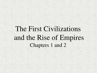 The First Civilizations  and the Rise of Empires Chapters 1 and 2