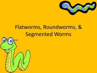 Flatworms, Roundworms, & Segmented Worms