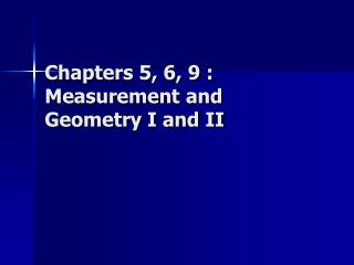 Chapters 5, 6, 9 : Measurement and Geometry I and II