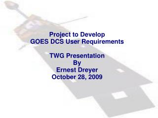 Project to Develop  GOES DCS User Requirements TWG Presentation By Ernest Dreyer October 28, 2009