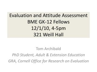 Evaluation and Attitude Assessment BME  GK-12  Fellows  12/1/10, 4-5pm  321  Weill Hall
