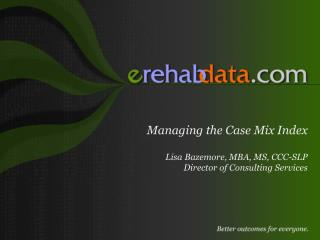 Managing the Case Mix Index Lisa Bazemore, MBA, MS, CCC-SLP Director of Consulting Services