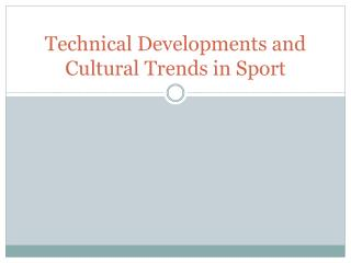 Technical Developments and  Cultural Trends  in Sport
