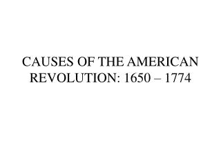 CAUSES OF THE AMERICAN REVOLUTION: 1650 – 1774