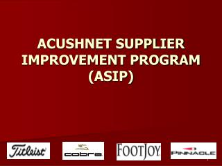 ACUSHNET SUPPLIER IMPROVEMENT PROGRAM (ASIP)