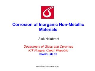 Corrosion of Inorganic Non-Metallic Materials   Ale  Helebrant  Department of Glass and Ceramics  ICT Prague, Czech Repu