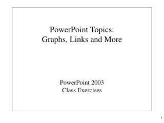 PowerPoint Topics: Graphs, Links and More PowerPoint 2003 Class Exercises