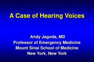 A Case of Hearing Voices    Andy Jagoda, MD Professor of Emergency Medicine Mount Sinai School of Medicine New York, New