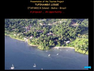 Presentation of the Tourism Project TUPINAMBÁ LODGE ITAPARICA Island – Bahia – Brazil A proposal …. An opportunity ….