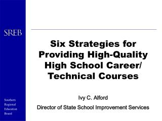Six Strategies for Providing High-Quality High School Career/ Technical Courses Ivy C. Alford Director of State School I