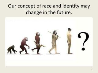 Our concept of race and identity may change in the future.