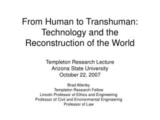 From Human to Transhuman: Technology and the Reconstruction of the World Templeton Research Lecture Arizona State Univer