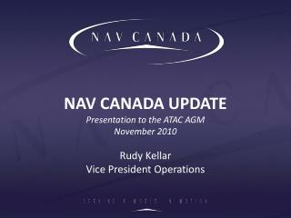 NAV CANADA UPDATE Presentation to the ATAC AGM November 2010 Rudy Kellar Vice President Operations
