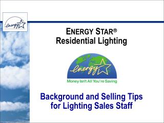 E NERGY  S TAR ? Residential Lighting  Background and Selling Tips for Lighting Sales Staff