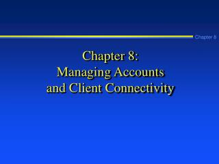 Chapter 8: Managing Accounts  and Client Connectivity