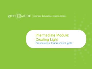 Intermediate Module: Creating Light Presentation: Fluorescent Lights