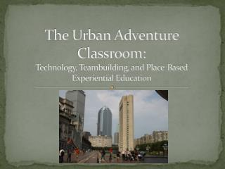 The Urban Adventure Classroom:  Technology, Teambuilding, and Place-Based  Experiential Education