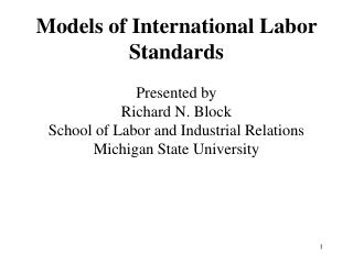 Models of International Labor Standards Presented by Richard N. Block School of Labor and Industrial Relations Michiga