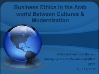 Business Ethics in the Arab world Between Cultures &  Modernization