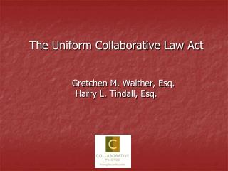 The Uniform Collaborative Law Act Gretchen M. Walther, Esq. Harry L. Tindall, Esq.