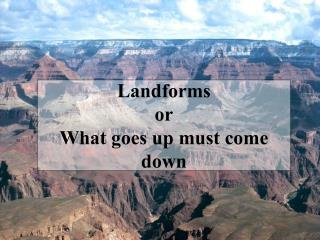 Landforms or What goes up must come down