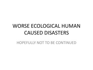 WORSE ECOLOGICAL HUMAN CAUSED DISASTERS