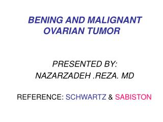 BENING AND MALIGNANT OVARIAN TUMOR PRESENTED BY: NAZARZADEH .REZA. MD REFERENCE:  SCHWARTZ  &  SABISTON