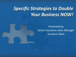 Specific Strategies to Double  Your Business NOW!