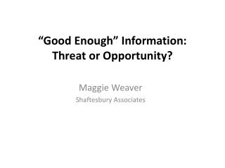 """Good Enough"" Information: Threat or Opportunity?"