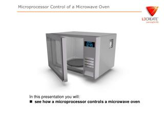 In this presentation you will: see how a microprocessor controls a microwave oven