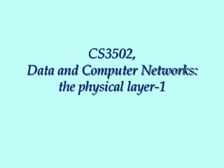 CS3502, Data and Computer Networks: the physical layer-1