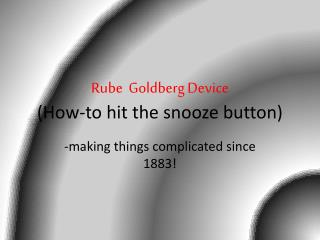 Rube  Goldberg Device (How-to hit the snooze button)